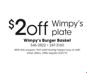 $2 off Wimpy's plate. With this coupon. Not valid during happy hour or with other offers. Offer expires 3/31/17.