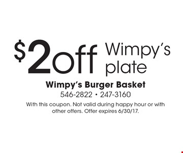$2 off Wimpy's plate. With this coupon. Not valid during happy hour or with other offers. Offer expires 6/30/17.
