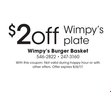 $2 off Wimpy's plate. With this coupon. Not valid during happy hour or with other offers. Offer expires 8/4/17.