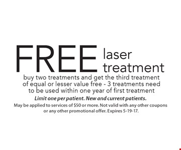 FREE laser treatment buy two treatments and get the third treatment of equal or lesser value free - 3 treatments need to be used within one year of first treatment. Limit one per patient. New and current patients.May be applied to services of $50 or more. Not valid with any other coupons or any other promotional offer. Expires 5-19-17.