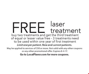 FREE laser treatment buy two treatments and get the third treatment of equal or lesser value free - 3 treatments need to be used within one year of first treatment. Limit one per patient. New and current patients.May be applied to services of $50 or more. Not valid with any other coupons or any other promotional offer. Expires 8-4-17.Go to LocalFlavor.com for more coupons.