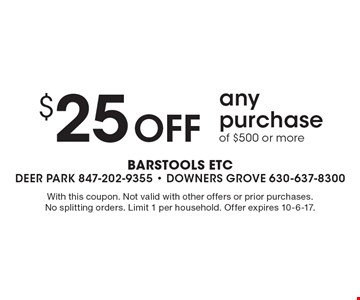 $25 Off any purchase of $500 or more. With this coupon. Not valid with other offers or prior purchases. No splitting orders. Limit 1 per household. Offer expires 10-6-17.