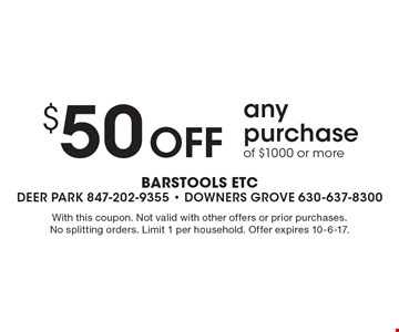 $50 Off any purchase of $1000 or more. With this coupon. Not valid with other offers or prior purchases. No splitting orders. Limit 1 per household. Offer expires 10-6-17.