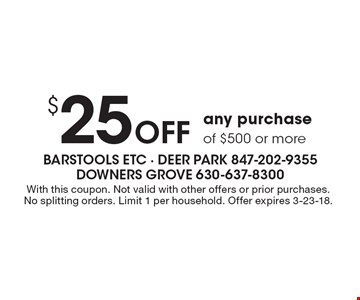 $25 Off any purchase of $500 or more. With this coupon. Not valid with other offers or prior purchases. No splitting orders. Limit 1 per household. Offer expires 3-23-18.
