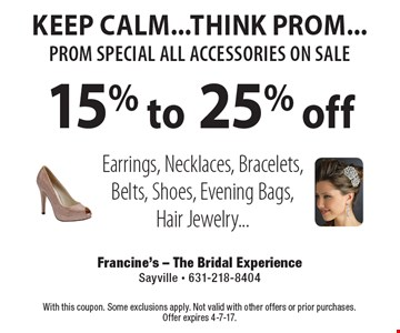 KEEP CALM...THINK PROM...prom special all accessories on sale 15% to 25% off Earrings, Necklaces, Bracelets, Belts, Shoes, Evening Bags, Hair Jewelry.... With this coupon. Some exclusions apply. Not valid with other offers or prior purchases. Offer expires 4-7-17.