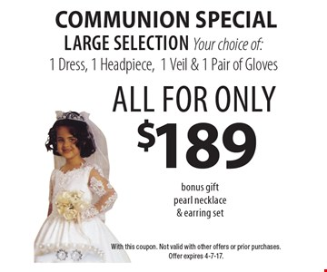 Communion Special all for only $189 Your choice of: 1 Dress, 1 Headpiece, 1 Veil & 1 Pair of Gloves. Large selection. Bonus gift pearl necklace & earring set. With this coupon. Not valid with other offers or prior purchases. Offer expires 4-7-17.