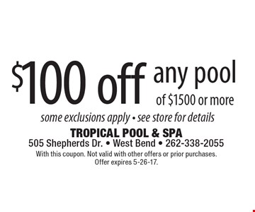 $100 off any pool of $1500 or more. With this coupon. Not valid with other offers or prior purchases. Offer expires 5-26-17.