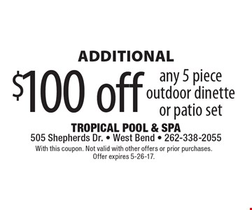 Additional $100 off any 5 piece outdoor dinette or patio set. With this coupon. Not valid with other offers or prior purchases. Offer expires 5-26-17.