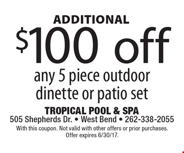 Additional $100 off any 5 piece outdoor dinette or patio set. With this coupon. Not valid with other offers or prior purchases. Offer expires 6/30/17.