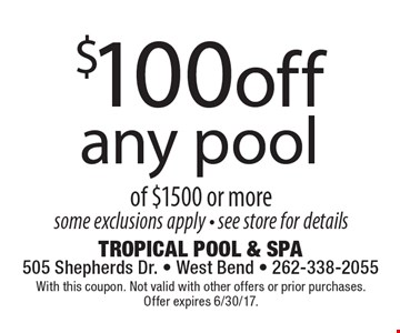 $100 off any pool of $1500 or more, some exclusions apply - see store for details. With this coupon. Not valid with other offers or prior purchases. Offer expires 6/30/17.