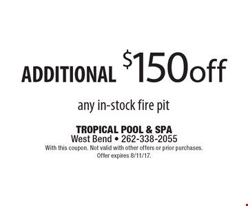 ADDITIONAL $150 off any in-stock fire pit. With this coupon. Not valid with other offers or prior purchases. Offer expires 8/11/17.