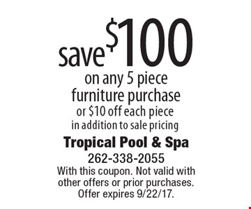 save $100 on any 5 piece furniture purchase or $10 off each piece in addition to sale pricing. With this coupon. Not valid with  other offers or prior purchases. Offer expires 9/22/17.