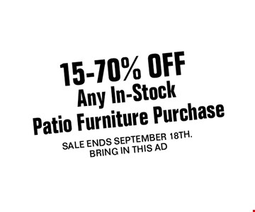 15-70% OFF Any In-StockPatio Furniture Purchase. SALE ENDS september 18th.Bring In THis Ad
