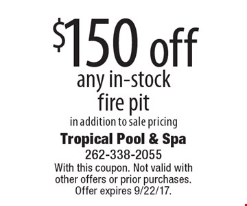 $150 off any in-stock fire pit in addition to sale pricing. With this coupon. Not valid with other offers or prior purchases. Offer expires 9/22/17.
