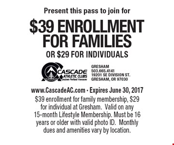 $39 enrollment for families or $29 for individuals www.CascadeAC.com - Expires June 30, 2017 $39 enrollment for family membership, $29 for individual at Gresham. Valid on any 15-month Lifestyle Membership. Must be 16 years or older with valid photo ID. Monthly dues and amenities vary by location.