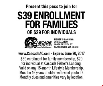 $39 enrollment for families or $29 for individuals. www.CascadeAC.com - Expires June 30, 2017. $39 enrollment for family membership, $29 for individual at Cascade Fisher's Landing. Valid on any 15-month Lifestyle Membership. Must be 16 years or older with valid photo ID. Monthly dues and amenities vary by location.