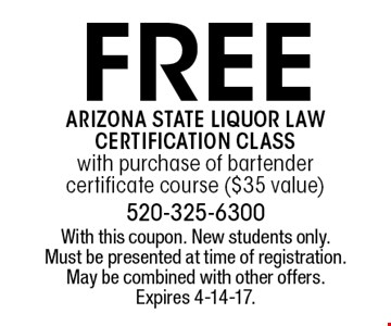 Free Arizona state liquor law certification class with purchase of bartender certificate course ($35 value). With this coupon. New students only. Must be presented at time of registration. May be combined with other offers. Expires 4-14-17.