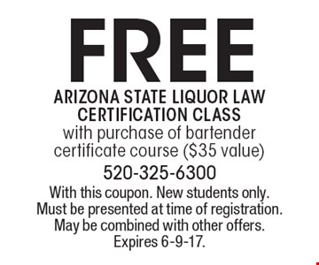 Free Arizona state liquor law certification class with purchase of bartender certificate course ($35 value). With this coupon. New students only. Must be presented at time of registration. May be combined with other offers. Expires 6-9-17.