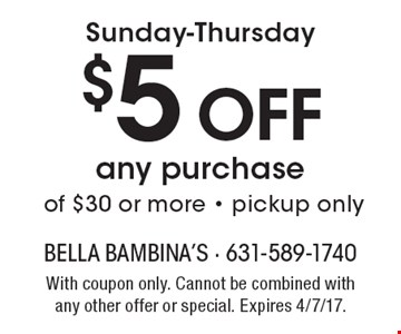 Sunday-Thursday $5 Off any purchase of $30 or more - pickup only. With coupon only. Cannot be combined with any other offer or special. Expires 4/7/17.