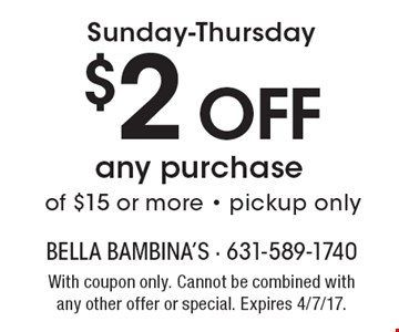 Sunday-Thursday $2 Off any purchase of $15 or more - pickup only. With coupon only. Cannot be combined with any other offer or special. Expires 4/7/17.