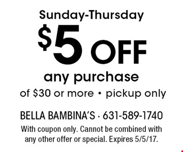 Sunday-Thursday $5 Off any purchase of $30 or more - pickup only. With coupon only. Cannot be combined with any other offer or special. Expires 5/5/17.
