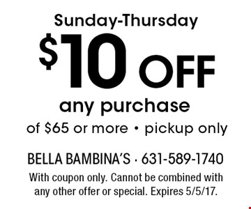 Sunday-Thursday $10 Off any purchase of $65 or more - pickup only. With coupon only. Cannot be combined with any other offer or special. Expires 5/5/17.