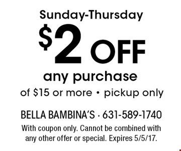 Sunday-Thursday $2 Off any purchase of $15 or more - pickup only. With coupon only. Cannot be combined with any other offer or special. Expires 5/5/17.