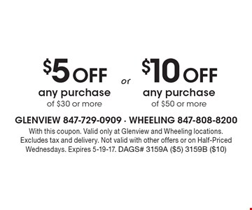 $5 Off any purchase of $30 or more OR $10 Off any purchase of $50 or more. With this coupon. Valid only at Glenview and Wheeling locations. Excludes tax and delivery. Not valid with other offers or on Half-Priced Wednesdays. Expires 5-19-17. DAGS# 3159A ($5) 3159B ($10)