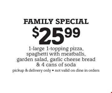 FAMILY Special $25.99 For 1-large 1-topping pizza, spaghetti with meatballs, garden salad, garlic cheese bread & 4 cans of soda. pickup & delivery only. not valid on dine in orders.