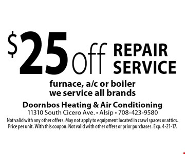 $25 off repair service furnace, a/c or boiler - we service all brands. Not valid with any other offers. May not apply to equipment located in crawl spaces or attics. Price per unit. With this coupon. Not valid with other offers or prior purchases. Exp. 4-21-17.