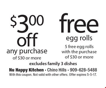 $3.00 off any purchase of $30 or more. Free egg rolls 5 free egg rolls with the purchase of $30 or more. Excludes family 3 dishes. With this coupon. Not valid with other offers. Offer expires 5-5-17.
