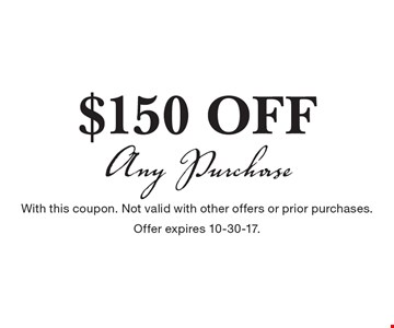$150 off any purchase. With this coupon. Not valid with other offers or prior purchases. Offer expires 10-30-17.