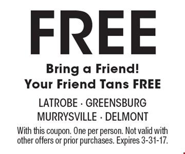 Free Bring a Friend! Your Friend Tans FREE. With this coupon. One per person. Not valid with other offers or prior purchases. Expires 3-31-17.