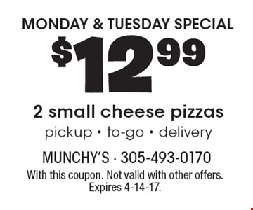MONDAY & TUESDAY SPECIAL $12.99 2 small cheese pizzas. Pickup - to-go - delivery. With this coupon. Not valid with other offers. Expires 4-14-17.