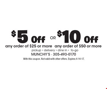 $10 Off any order of $50 or more  $5 Off any order of $25 or more. With this coupon. Not valid with other offers. Expires 4-14-17.
