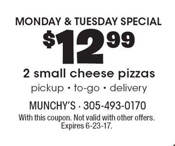 MONDAY & TUESDAY SPECIAL. $12.99 2 small cheese pizzas. Pickup. To-go. Delivery. With this coupon. Not valid with other offers. Expires 6-23-17.