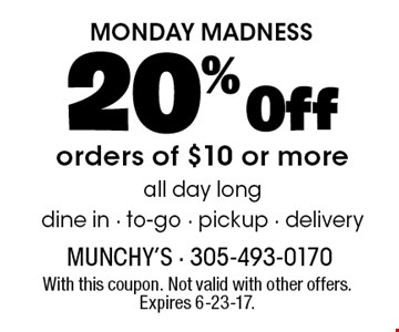 MONDAY MADNESS. 20% off orders of $10 or more. All day long. Dine in. To-go. Pickup . Delivery. With this coupon. Not valid with other offers. Expires 6-23-17.