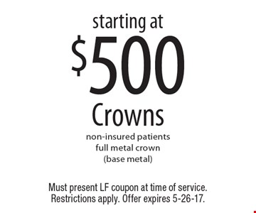 Starting at $500 Crowns. Non-insured patients. Full metal crown (base metal). Must present LF coupon at time of service. Restrictions apply. Offer expires 5-26-17.