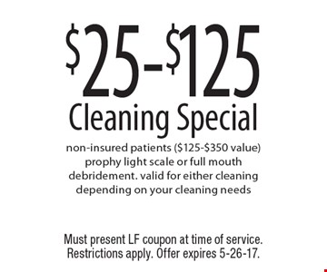 $25-$125 Cleaning Special. Non-insured patients ($125-$350 value). Prophy light scale or full mouth debridement. Valid for either cleaning depending on your cleaning needs. Must present LF coupon at time of service. Restrictions apply. Offer expires 5-26-17.