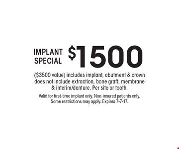 $1500 IMPLANT SPECIAL ($3500 value) includes implant, abutment & crown does not include extraction, bone graft, membrane & interim/denture. Per site or tooth. Valid for first-time implant only. Non-insured patients only. Some restrictions may apply. Expires 7-7-17.
