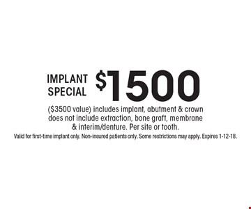 $1500 IMPLANT SPECIAL ($3500 value) includes implant, abutment & crown does not include extraction, bone graft, membrane & interim/denture. Per site or tooth.. Valid for first-time implant only. Non-insured patients only. Some restrictions may apply. Expires 1-12-18.