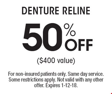 DENTURE RELINE 50% OFF  ($400 value). For non-insured patients only. Same day service. Some restrictions apply. Not valid with any other offer. Expires 1-12-18.