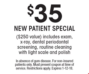 $35 NEW PATIENT SPECIAL ($250 value) includes exam, x-ray, dental periodontal screening, routine cleaning with light scale and polish. In absence of gum disease. For non-insured patients only. Must present coupon at time of service. Restrictions apply. Expires 1-12-18.