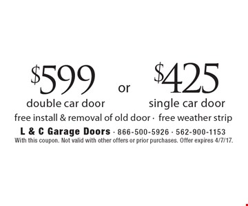$599 double car door OR $425 single car door. Free install & removal of old door, free weather strip. With this coupon. Not valid with other offers or prior purchases. Offer expires 4/7/17.