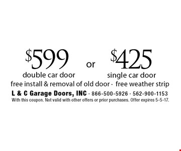$425 single car door. $599 double car door. Free install & removal of old door. Free weather strip. With this coupon. Not valid with other offers or prior purchases. Offer expires 5-5-17.