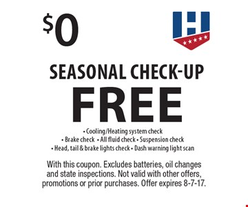 Free Seasonal Check-Up. Cooling/Heating system check, Brake check, All fluid check, Suspension check, Head, tail & brake lights check. Dash warning light scan. With this coupon. Excludes batteries, oil changes and state inspections. Not valid with other offers, promotions or prior purchases. Offer expires 8-7-17.