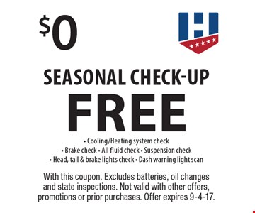 Free $0 Seasonal Check-Up. Cooling/Heating system check. Brake check. All fluid check. Suspension check. Head, tail & brake lights check. Dash warning light scan. With this coupon. Excludes batteries, oil changes and state inspections. Not valid with other offers, promotions or prior purchases. Offer expires 9-4-17.