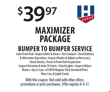 $39.97 Maximizer Package. Bumper To Bumper Service. Lube Front End. Inspect Belts & Hoses. Test Coolant. Check Battery & Alternator Operation. Inspect Brakes & Adjust as Necessary Check Shocks, Struts & Front End Suspension Inspect Driveline & Axle CV Joints. Check Lights. Inspect Wiper Blades. Up to 5 qts. of 5W30 Regular Oil & Standard Filter Most Cars & Light Trucks. With this coupon. Not valid with other offers, promotions or prior purchases. Offer expires 9-4-17.