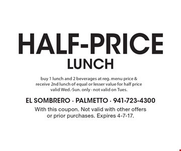 Half-price lunch buy 1 lunch and 2 beverages at reg. menu price & receive 2nd lunch of equal or lesser value for half price valid Wed.-Sun. only - not valid on Tues. With this coupon. Not valid with other offers or prior purchases. Expires 4-7-17.