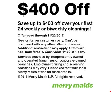 Save up to $400 off over your first 24 weekly or biweekly cleanings!. Offer good through 11/27/2017. New or former customers only. Can't be combined with any other offer or discount. Additional restrictions may apply. Offers are non-transferable. Cash value 1/100 of 1 cent. Services provided by independently owned and operated franchises or corporate-owned branches. Employment hiring and screening practices may vary. Please contact your local Merry Maids office for more details. 2016 Merry Maids L.P. All rights reserved.